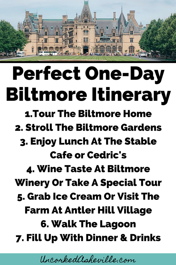 One Day Biltmore Estate Things To Do Itinerary Pinterest Pin with 1.Tour The Biltmore Home 2. Stroll The Biltmore Gardens 3. Enjoy Lunch At The Stable Cafe or Cedric's 4. Wine Taste At Biltmore Winery Or Take A Special Tour 5. Grab Ice Cream Or Visit The Farm At Antler Hill Village 6. Walk The Lagoon 7. Fill Up With Dinner & Drinks